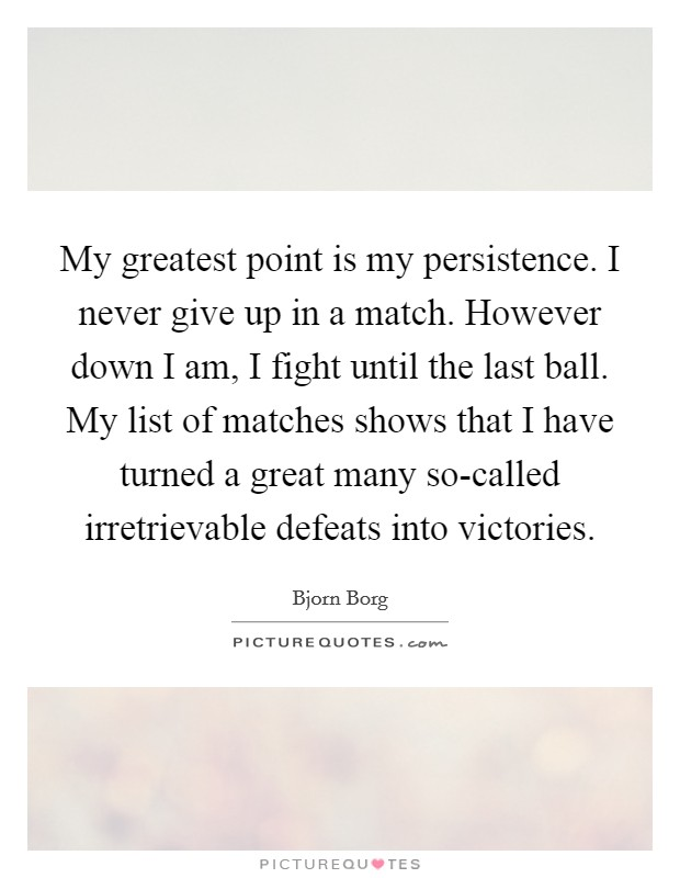 My greatest point is my persistence. I never give up in a match. However down I am, I fight until the last ball. My list of matches shows that I have turned a great many so-called irretrievable defeats into victories Picture Quote #1