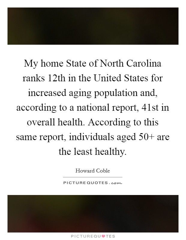 My home State of North Carolina ranks 12th in the United States for increased aging population and, according to a national report, 41st in overall health. According to this same report, individuals aged 50  are the least healthy Picture Quote #1