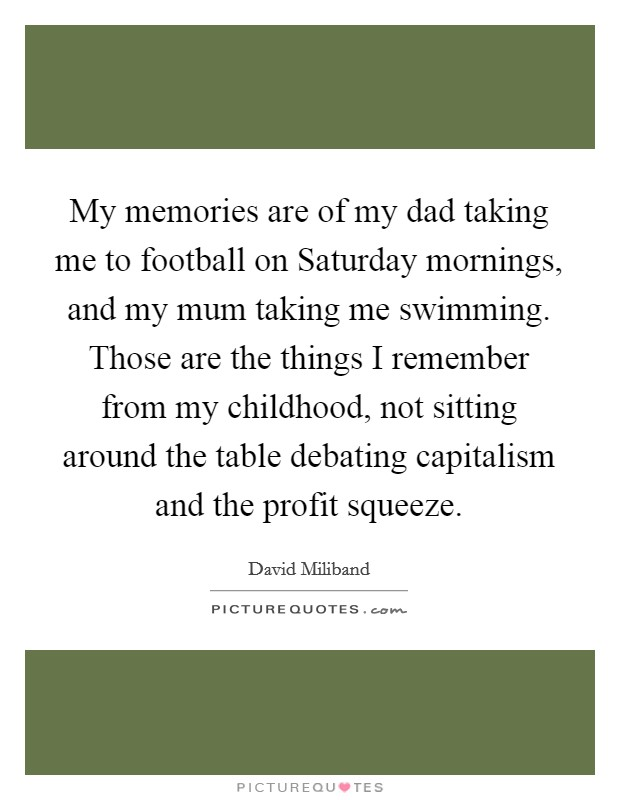 My memories are of my dad taking me to football on Saturday mornings, and my mum taking me swimming. Those are the things I remember from my childhood, not sitting around the table debating capitalism and the profit squeeze Picture Quote #1
