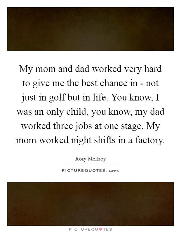 My mom and dad worked very hard to give me the best chance in - not just in golf but in life. You know, I was an only child, you know, my dad worked three jobs at one stage. My mom worked night shifts in a factory Picture Quote #1