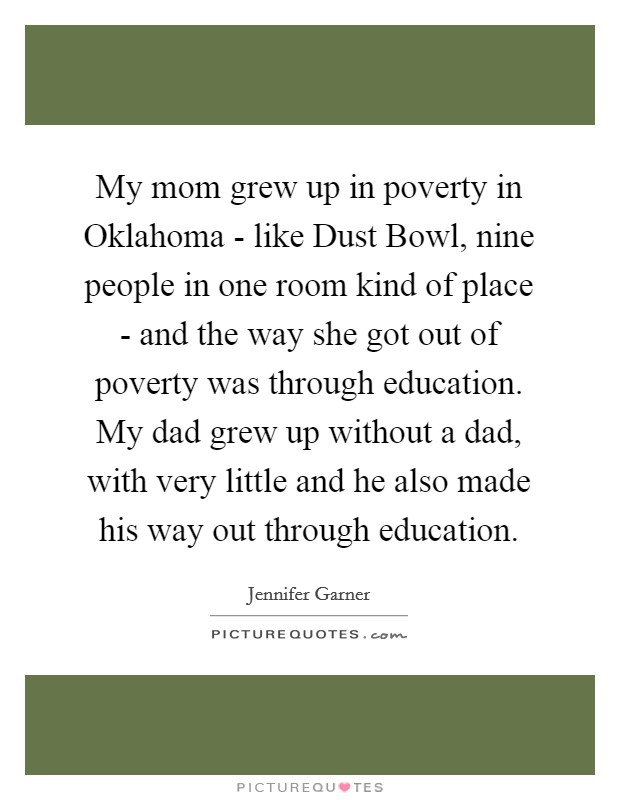 My mom grew up in poverty in Oklahoma - like Dust Bowl, nine people in one room kind of place - and the way she got out of poverty was through education. My dad grew up without a dad, with very little and he also made his way out through education Picture Quote #1