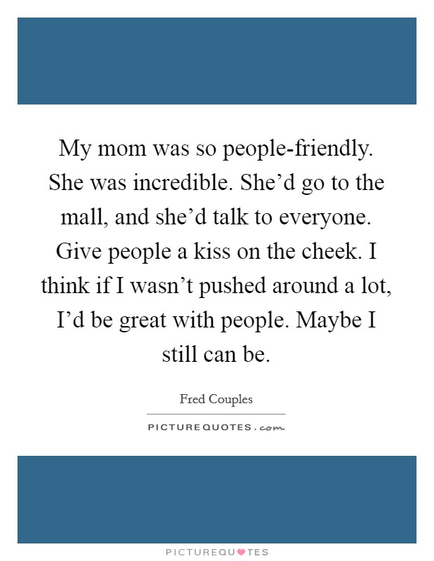 My mom was so people-friendly. She was incredible. She'd go to the mall, and she'd talk to everyone. Give people a kiss on the cheek. I think if I wasn't pushed around a lot, I'd be great with people. Maybe I still can be Picture Quote #1