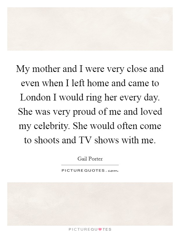My mother and I were very close and even when I left home and came to London I would ring her every day. She was very proud of me and loved my celebrity. She would often come to shoots and TV shows with me Picture Quote #1
