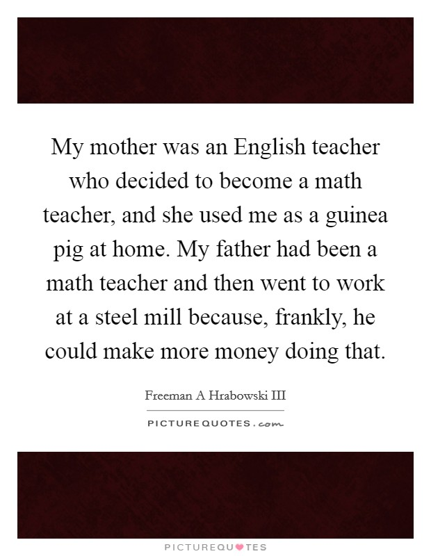 My mother was an English teacher who decided to become a math teacher, and she used me as a guinea pig at home. My father had been a math teacher and then went to work at a steel mill because, frankly, he could make more money doing that Picture Quote #1