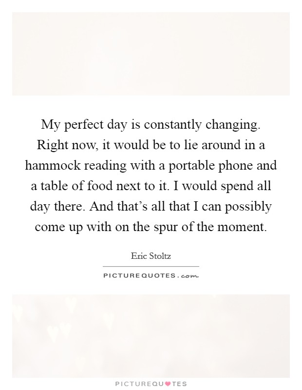 My perfect day is constantly changing. Right now, it would be to lie around in a hammock reading with a portable phone and a table of food next to it. I would spend all day there. And that's all that I can possibly come up with on the spur of the moment Picture Quote #1