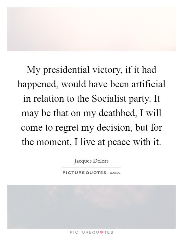 My presidential victory, if it had happened, would have been artificial in relation to the Socialist party. It may be that on my deathbed, I will come to regret my decision, but for the moment, I live at peace with it Picture Quote #1
