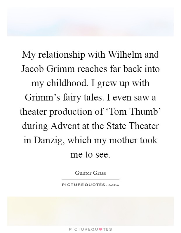 My relationship with Wilhelm and Jacob Grimm reaches far back into my childhood. I grew up with Grimm's fairy tales. I even saw a theater production of 'Tom Thumb' during Advent at the State Theater in Danzig, which my mother took me to see Picture Quote #1
