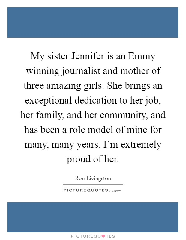 My sister Jennifer is an Emmy winning journalist and mother of three amazing girls. She brings an exceptional dedication to her job, her family, and her community, and has been a role model of mine for many, many years. I'm extremely proud of her Picture Quote #1