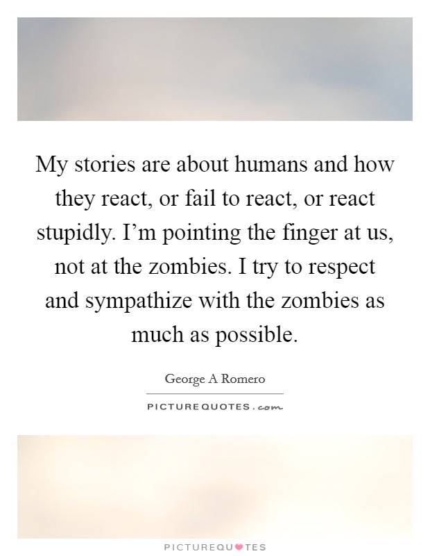 My stories are about humans and how they react, or fail to react, or react stupidly. I'm pointing the finger at us, not at the zombies. I try to respect and sympathize with the zombies as much as possible Picture Quote #1