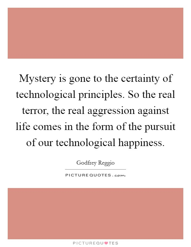 Mystery is gone to the certainty of technological principles. So the real terror, the real aggression against life comes in the form of the pursuit of our technological happiness Picture Quote #1