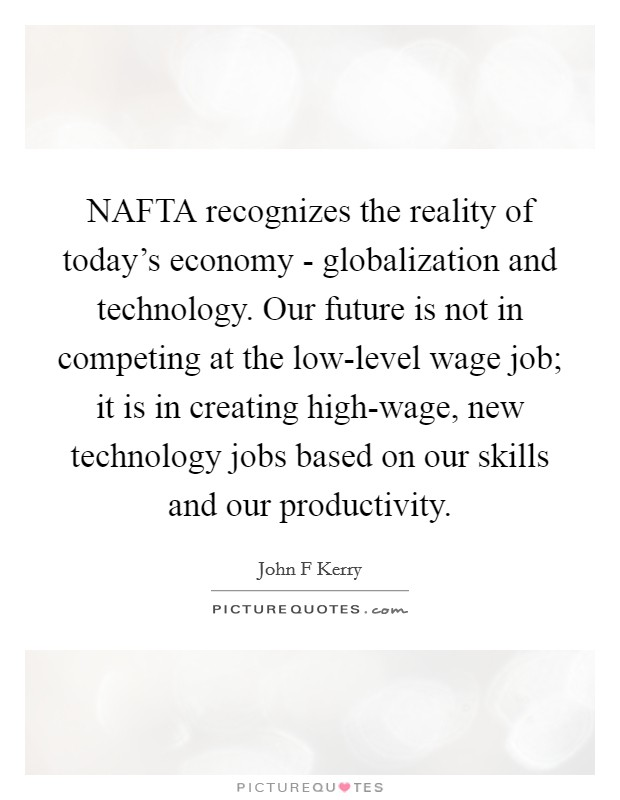 NAFTA recognizes the reality of today's economy - globalization and technology. Our future is not in competing at the low-level wage job; it is in creating high-wage, new technology jobs based on our skills and our productivity Picture Quote #1