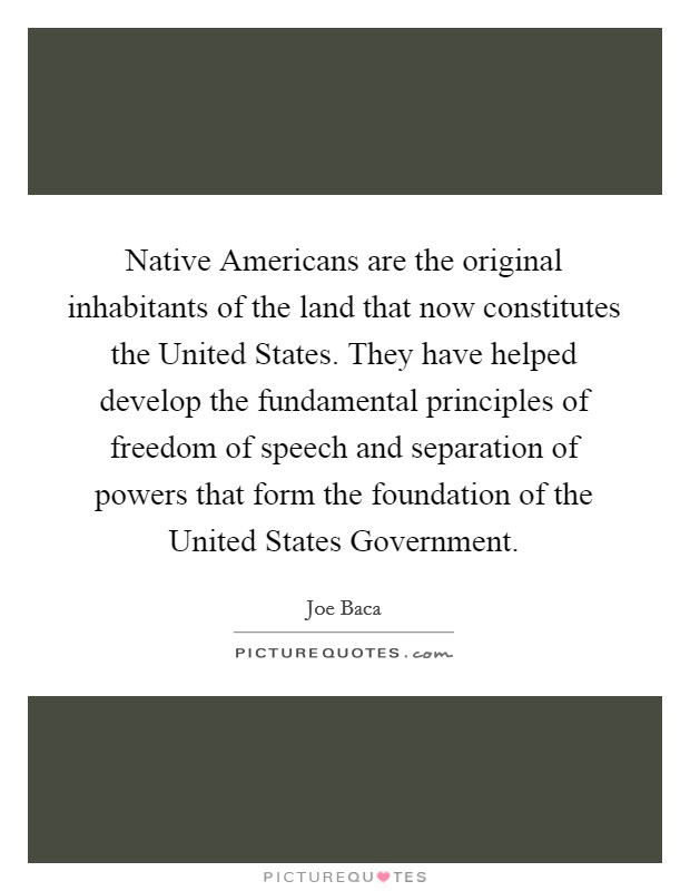 Native Americans are the original inhabitants of the land that now constitutes the United States. They have helped develop the fundamental principles of freedom of speech and separation of powers that form the foundation of the United States Government Picture Quote #1
