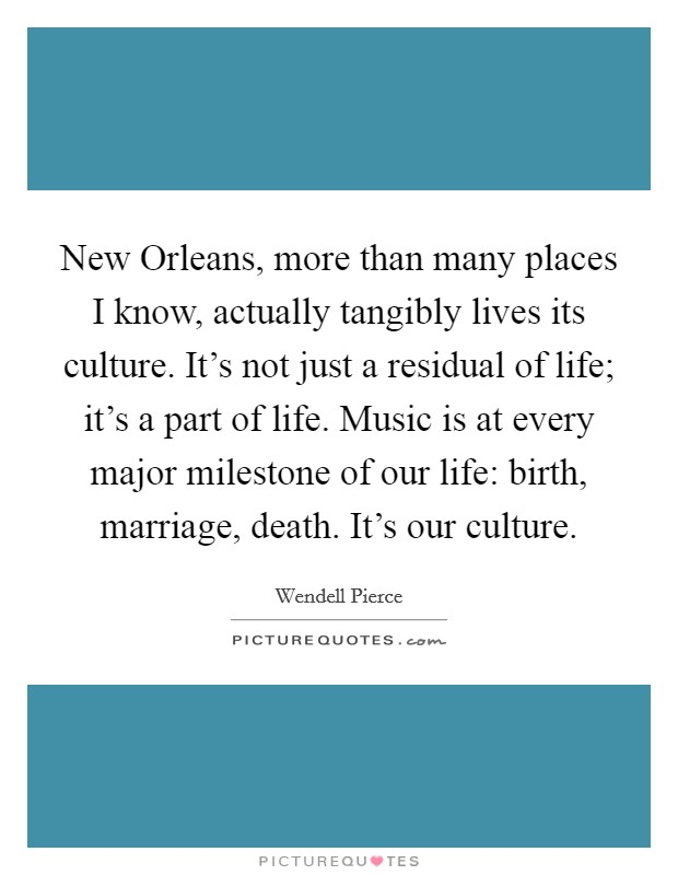 New Orleans, more than many places I know, actually tangibly lives its culture. It's not just a residual of life; it's a part of life. Music is at every major milestone of our life: birth, marriage, death. It's our culture Picture Quote #1