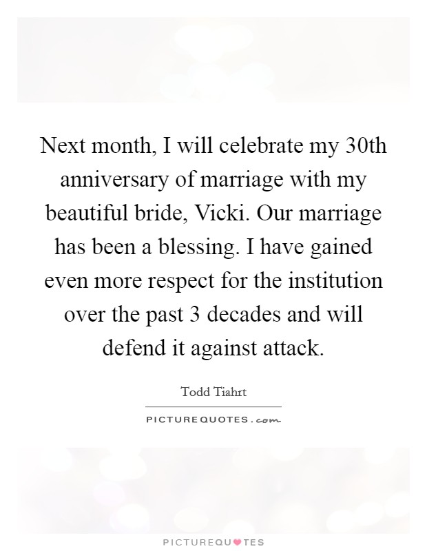 Next month, I will celebrate my 30th anniversary of marriage with my beautiful bride, Vicki. Our marriage has been a blessing. I have gained even more respect for the institution over the past 3 decades and will defend it against attack Picture Quote #1