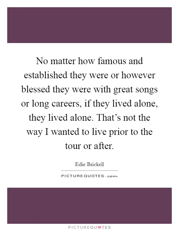 No matter how famous and established they were or however blessed they were with great songs or long careers, if they lived alone, they lived alone. That's not the way I wanted to live prior to the tour or after Picture Quote #1