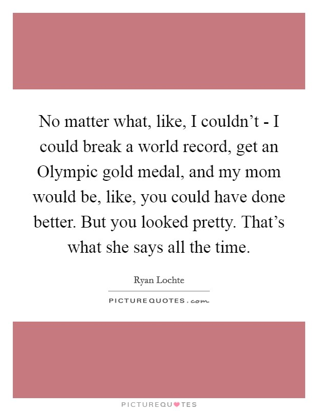 No matter what, like, I couldn't - I could break a world record, get an Olympic gold medal, and my mom would be, like, you could have done better. But you looked pretty. That's what she says all the time Picture Quote #1