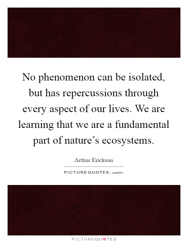 No phenomenon can be isolated, but has repercussions through every aspect of our lives. We are learning that we are a fundamental part of nature's ecosystems Picture Quote #1