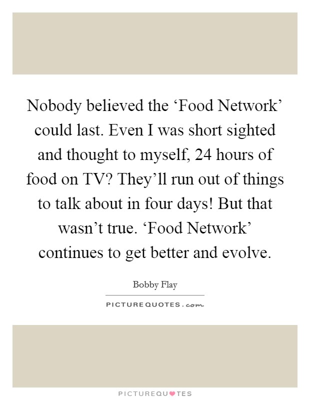 Nobody believed the 'Food Network' could last. Even I was short sighted and thought to myself, 24 hours of food on TV? They'll run out of things to talk about in four days! But that wasn't true. 'Food Network' continues to get better and evolve Picture Quote #1