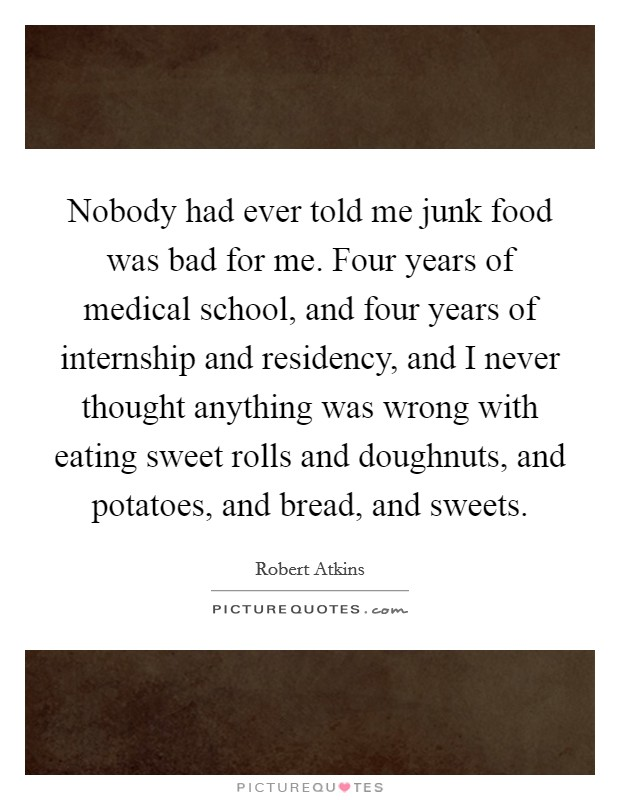 Nobody had ever told me junk food was bad for me. Four years of medical school, and four years of internship and residency, and I never thought anything was wrong with eating sweet rolls and doughnuts, and potatoes, and bread, and sweets Picture Quote #1