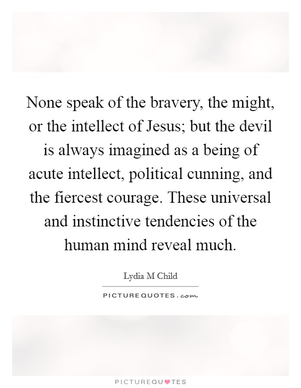 None speak of the bravery, the might, or the intellect of Jesus; but the devil is always imagined as a being of acute intellect, political cunning, and the fiercest courage. These universal and instinctive tendencies of the human mind reveal much Picture Quote #1