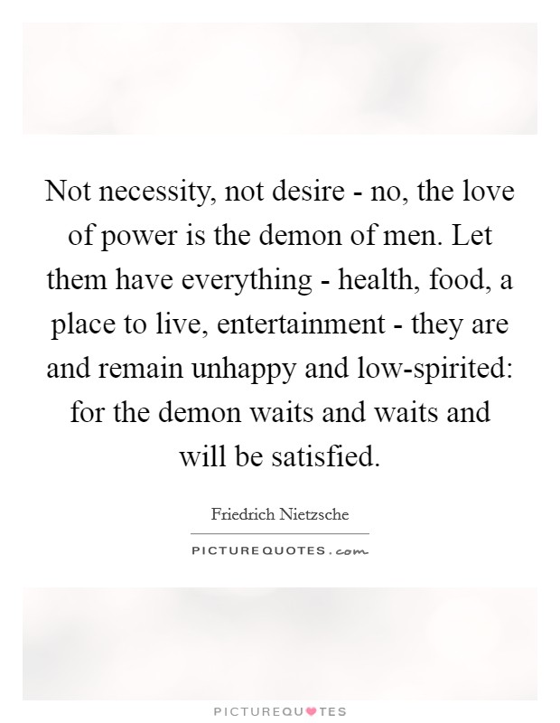 Not necessity, not desire - no, the love of power is the demon of men. Let them have everything - health, food, a place to live, entertainment - they are and remain unhappy and low-spirited: for the demon waits and waits and will be satisfied Picture Quote #1