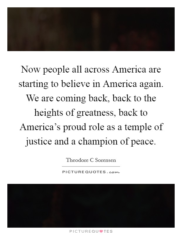 Now people all across America are starting to believe in America again. We are coming back, back to the heights of greatness, back to America's proud role as a temple of justice and a champion of peace Picture Quote #1
