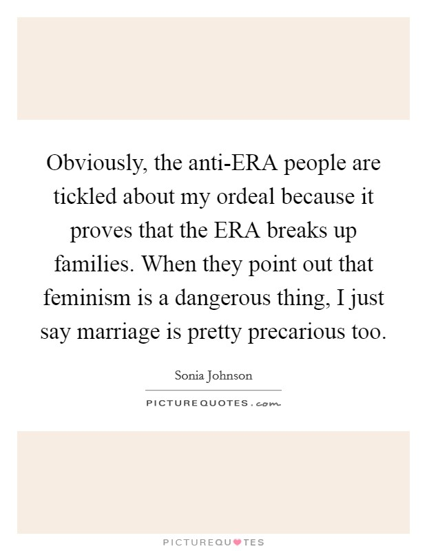 Obviously, the anti-ERA people are tickled about my ordeal because it proves that the ERA breaks up families. When they point out that feminism is a dangerous thing, I just say marriage is pretty precarious too Picture Quote #1