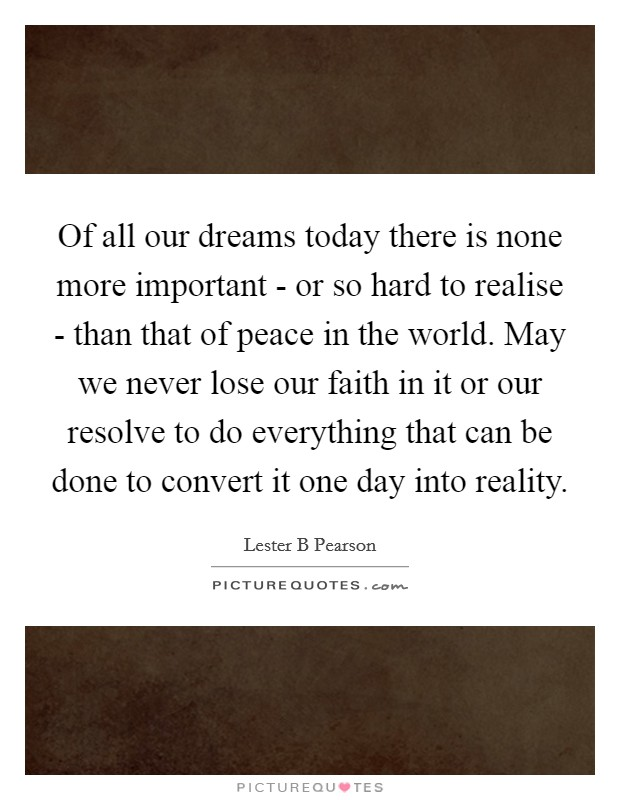 Of all our dreams today there is none more important - or so hard to realise - than that of peace in the world. May we never lose our faith in it or our resolve to do everything that can be done to convert it one day into reality Picture Quote #1