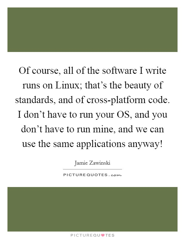 Of course, all of the software I write runs on Linux; that's the beauty of standards, and of cross-platform code. I don't have to run your OS, and you don't have to run mine, and we can use the same applications anyway! Picture Quote #1