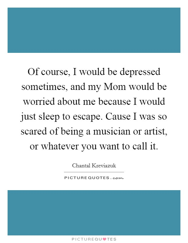 Of course, I would be depressed sometimes, and my Mom would be worried about me because I would just sleep to escape. Cause I was so scared of being a musician or artist, or whatever you want to call it Picture Quote #1