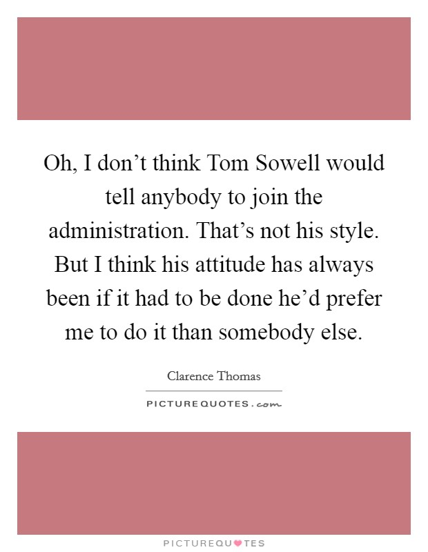Oh, I don't think Tom Sowell would tell anybody to join the administration. That's not his style. But I think his attitude has always been if it had to be done he'd prefer me to do it than somebody else Picture Quote #1