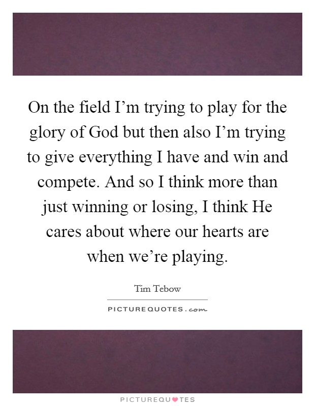 On the field I'm trying to play for the glory of God but then also I'm trying to give everything I have and win and compete. And so I think more than just winning or losing, I think He cares about where our hearts are when we're playing Picture Quote #1