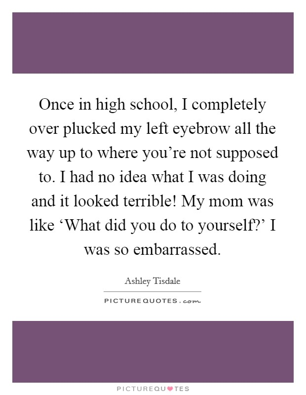 Once in high school, I completely over plucked my left eyebrow all the way up to where you're not supposed to. I had no idea what I was doing and it looked terrible! My mom was like 'What did you do to yourself?' I was so embarrassed Picture Quote #1