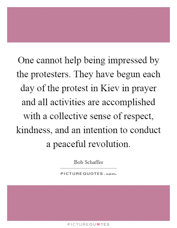 One cannot help being impressed by the protesters. They have begun each day of the protest in Kiev in prayer and all activities are accomplished with a collective sense of respect, kindness, and an intention to conduct a peaceful revolution Picture Quote #1