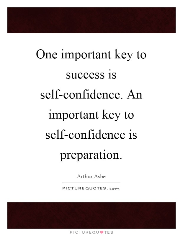 One important key to success is self-confidence. An important key to self-confidence is preparation Picture Quote #1