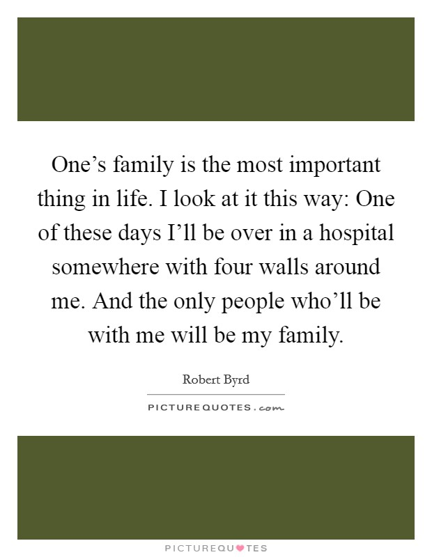 One's family is the most important thing in life. I look at it this way: One of these days I'll be over in a hospital somewhere with four walls around me. And the only people who'll be with me will be my family Picture Quote #1