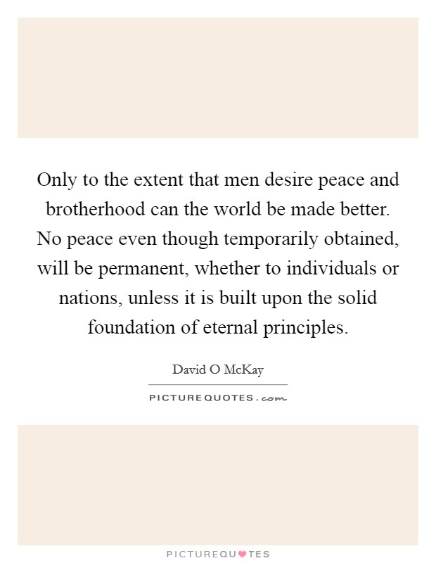Only to the extent that men desire peace and brotherhood can the world be made better. No peace even though temporarily obtained, will be permanent, whether to individuals or nations, unless it is built upon the solid foundation of eternal principles Picture Quote #1