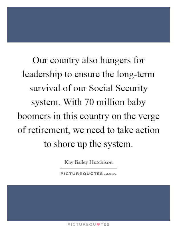 Our country also hungers for leadership to ensure the long-term survival of our Social Security system. With 70 million baby boomers in this country on the verge of retirement, we need to take action to shore up the system Picture Quote #1