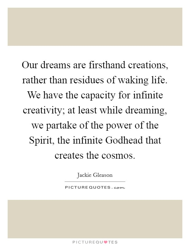 Our dreams are firsthand creations, rather than residues of waking life. We have the capacity for infinite creativity; at least while dreaming, we partake of the power of the Spirit, the infinite Godhead that creates the cosmos Picture Quote #1