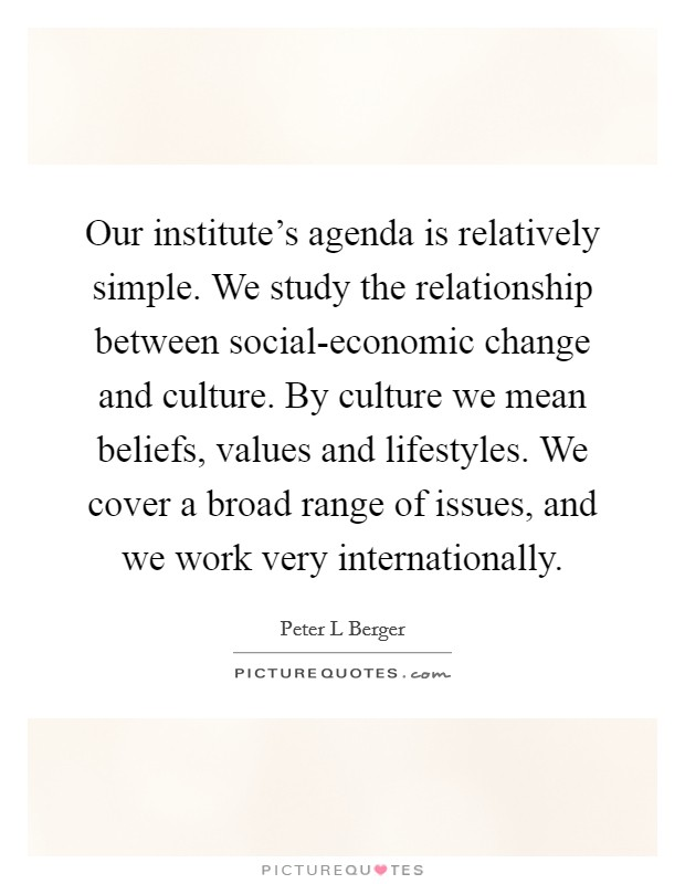 Our institute's agenda is relatively simple. We study the relationship between social-economic change and culture. By culture we mean beliefs, values and lifestyles. We cover a broad range of issues, and we work very internationally Picture Quote #1