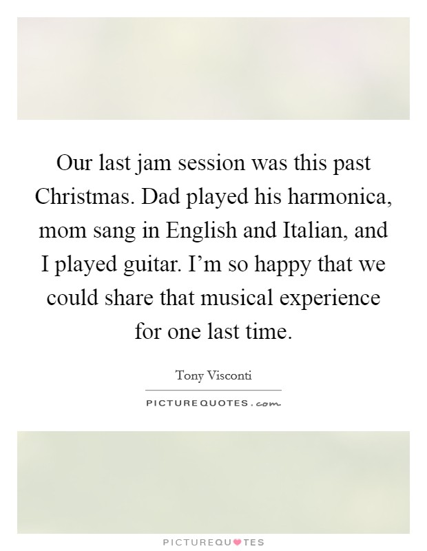 Our last jam session was this past Christmas. Dad played his harmonica, mom sang in English and Italian, and I played guitar. I'm so happy that we could share that musical experience for one last time Picture Quote #1