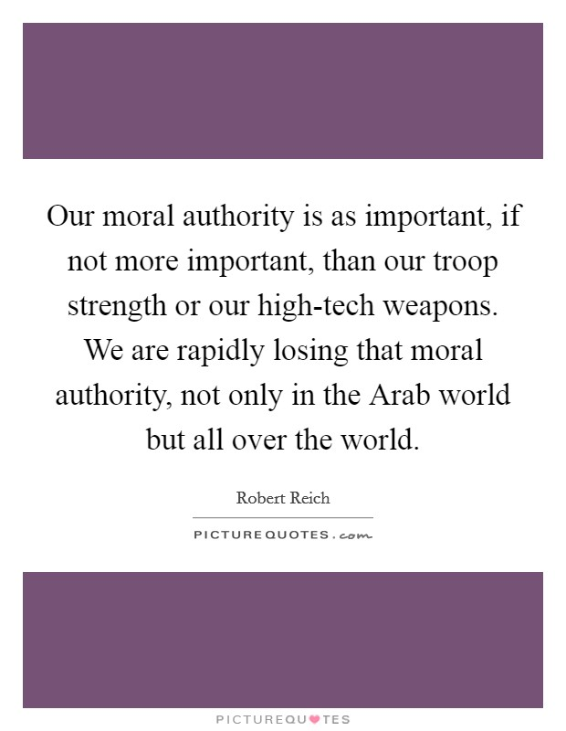 Our moral authority is as important, if not more important, than our troop strength or our high-tech weapons. We are rapidly losing that moral authority, not only in the Arab world but all over the world Picture Quote #1