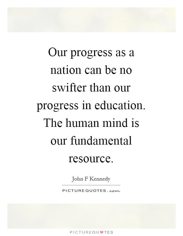 Our progress as a nation can be no swifter than our progress in education. The human mind is our fundamental resource Picture Quote #1