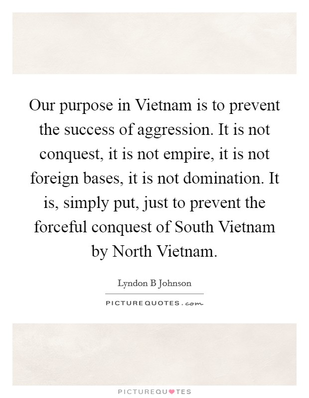 Our purpose in Vietnam is to prevent the success of aggression. It is not conquest, it is not empire, it is not foreign bases, it is not domination. It is, simply put, just to prevent the forceful conquest of South Vietnam by North Vietnam Picture Quote #1