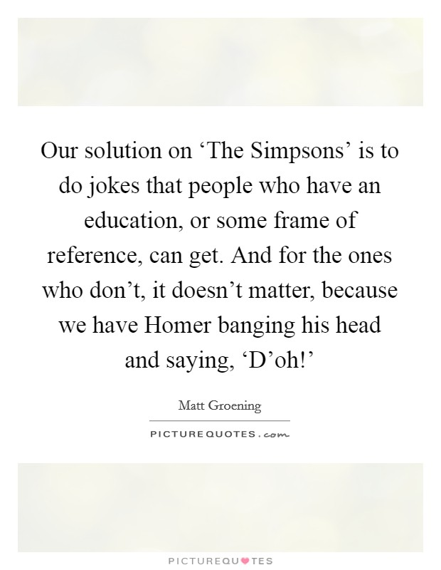 Our solution on 'The Simpsons' is to do jokes that people who have an education, or some frame of reference, can get. And for the ones who don't, it doesn't matter, because we have Homer banging his head and saying, 'D'oh!' Picture Quote #1