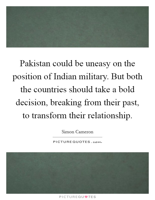 Pakistan could be uneasy on the position of Indian military. But both the countries should take a bold decision, breaking from their past, to transform their relationship Picture Quote #1