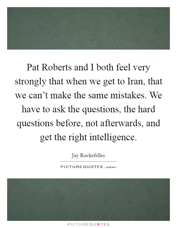 Pat Roberts and I both feel very strongly that when we get to Iran, that we can't make the same mistakes. We have to ask the questions, the hard questions before, not afterwards, and get the right intelligence Picture Quote #1