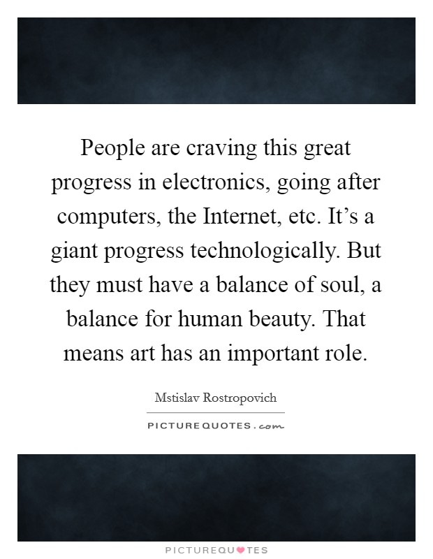 People are craving this great progress in electronics, going after computers, the Internet, etc. It's a giant progress technologically. But they must have a balance of soul, a balance for human beauty. That means art has an important role Picture Quote #1