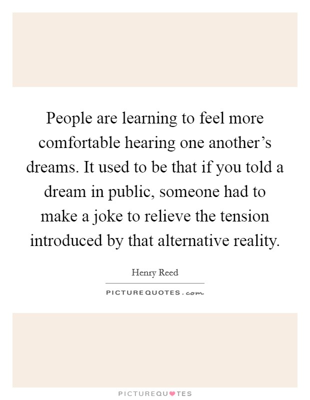 People are learning to feel more comfortable hearing one another's dreams. It used to be that if you told a dream in public, someone had to make a joke to relieve the tension introduced by that alternative reality Picture Quote #1