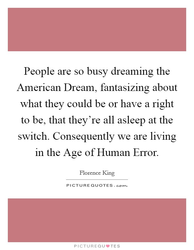 People are so busy dreaming the American Dream, fantasizing about what they could be or have a right to be, that they're all asleep at the switch. Consequently we are living in the Age of Human Error Picture Quote #1